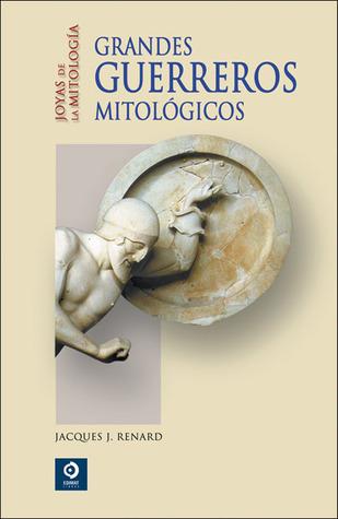 Grandes guerreros mitológicos Jacques J. Renard