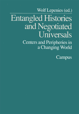 Entangled Histories and Negotiated Universals: Centers and Peripheries in a Changing World  by  Wolf Lepenies