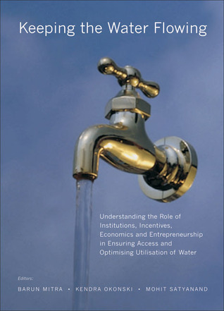 Keeping the Water Flowing: Understanding the Role of Institutions, Incentives, Economics and Entrepreneurship in Ensuring Access and Optimising Utilisation of Water  by  Barun Mitra