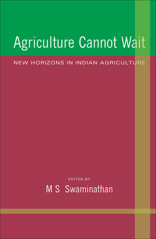 Agriculture Cannot Wait: New Horizons in Indian Agriculture M.S. Swaminathan