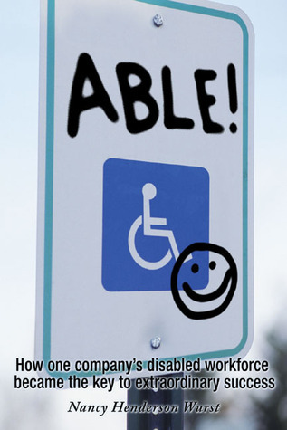 Able!: How One Companys Disabled Workforce Became The Key To Extraordinary Success  by  Nancy Henderson Wurst