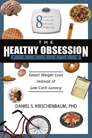 The Healthy Obsession Program: Smart Weight Loss Instead of Low-Carb Lunacy  by  Daniel S. Kirschenbaum