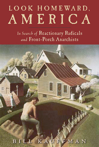 Look Homeward America: In Search of Reactionary Radicals and Front Porch Anarchists Bill Kauffman