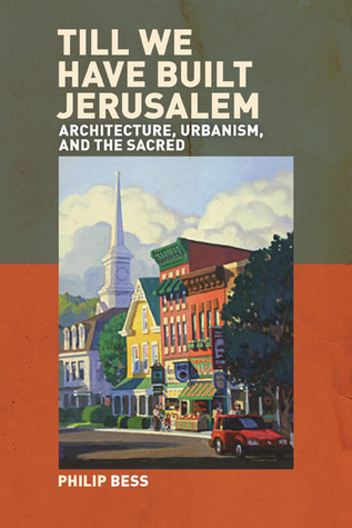 Till We Have Built Jerusalem: Architecture, Urbanism, and the Sacred Philip Bess
