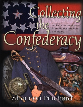 Collecting the Confederacy: Artifacts and Antiques from the War Between the States Shannon Pritchard