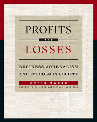Profits and Losses: Business Journalism and Its Role in Society  by  Chris Roush