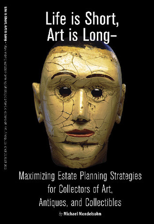 Life is Short, Art is Long: Maximizing Estate Planning Strategies for Collectors of Art, Antiques, and Collectibles  by  Michael Mendelsohn