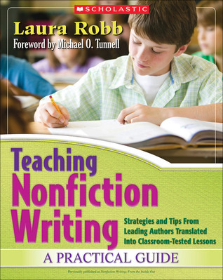 Teaching Nonfiction Writing: A Practical Guide: Strategies and Tips From Leading Authors Translated Into Classroom-Tested Lessons  by  Laura Robb