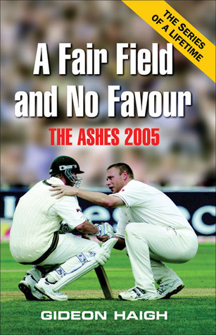 A Fair Field and No Favour: The Ashes 2005  by  Gideon Haigh