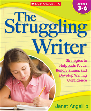 The Struggling Writer: Strategies to Help Kids Focus, Build Stamina, and Develop Writing Confidence Janet Angelillo