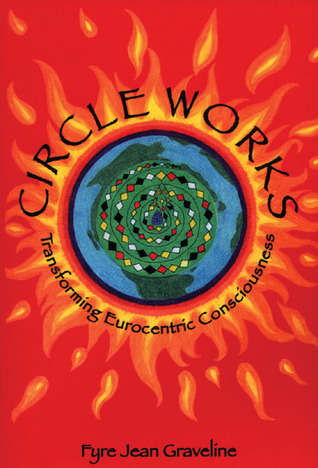 Circle Works: Transforming Eurocentric Consciousness  by  Fyre Jean Graveline