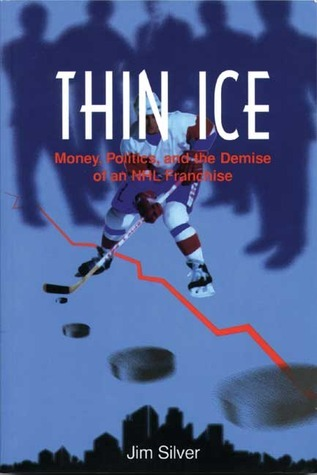 Thin Ice: Money, Politics and the Demise of a NHL Franchise  by  Jim Silver