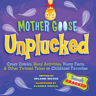 Mother Goose Unplucked: Crazy Comics, Zany Activities, Nutty Facts, and Other Twisted Takes on Childhood Favorites  by  Helaine Becker