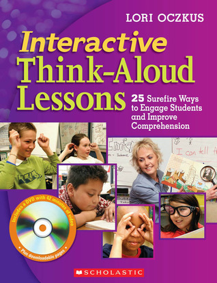 Interactive Think-Aloud Lessons: 25 Surefire Ways to Engage Students and Improve Comprehension  by  Lori Oczkus