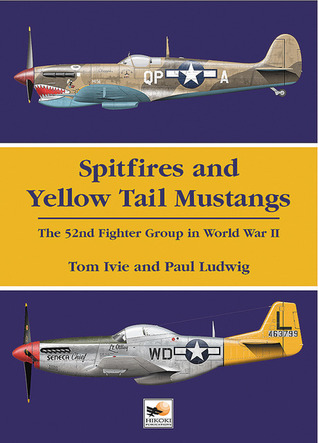 Spitfires and Yellow Tail Mustangs: The 52nd Fighter Group in World War II Tom Ivie