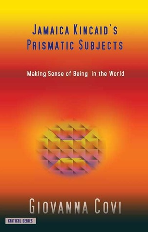 Jamaica Kincaids Prismatic Subjects: Making Sense Of Being In The World  by  Giovanna Covi