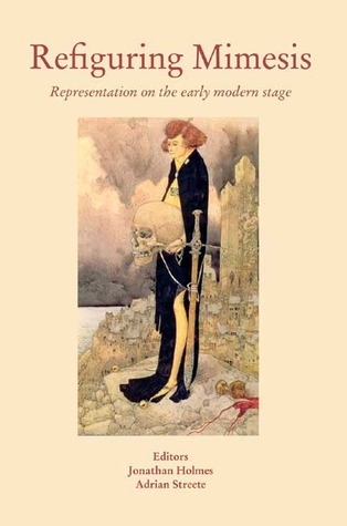 Refiguring Mimesis: Representation on the Early Modern Stage Jonathan Holmes