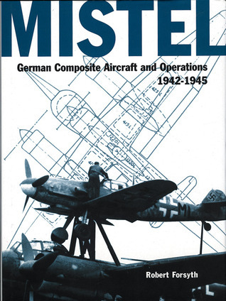Mistel: German Composite Aircraft and Operations 1942-1945 Robert Forsyth