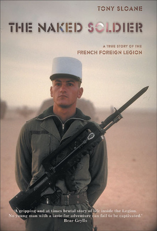 The Naked Soldier: A True Story of the French Foreign Legion  by  Tony Sloane