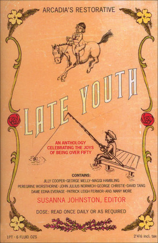 Late Youth: An Anthology Celebrating the Joys of Being Over Fifty Susanna Johnston