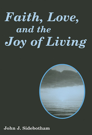 Faith, Love, and the Joy of Living  by  John J. Sidebotham