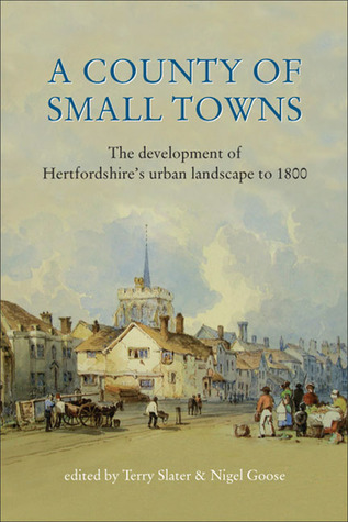 A County of Small Towns: The Development of Hertfordshires Urban Landscape to 1800  by  Terry Slater