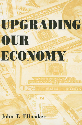 Upgrading Our Economy  by  John T. Ellmaker