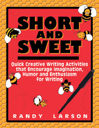 Short and Sweet: Quick Creative Writing Activities That Encourage Imagination, Humor and Enthusiasm about Writing  by  Randy Larson