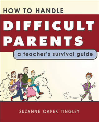 How to Handle Difficult Parents: A Teachers Survival Guide  by  Suzanne Capek Tingley