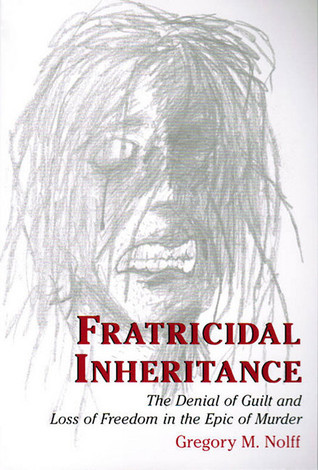 Fratricidal Inheritance: The Denial of Guilt and Loss of Freedom in the Epic of Murder Gregory Nolff