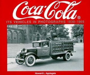 Coca-Cola Its Vehicles in Photographs 1930-1969: Photographs from the Archives Department of the Coca-Cola Company  by  H. Applegate