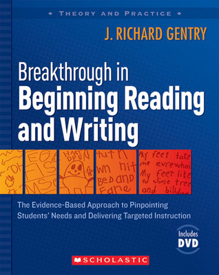Breakthrough in Beginning Reading and Writing: The Evidence-Based Approach to Pinpointing Students Needs and Delivering Targeted Instruction  by  J. Richard Gentry