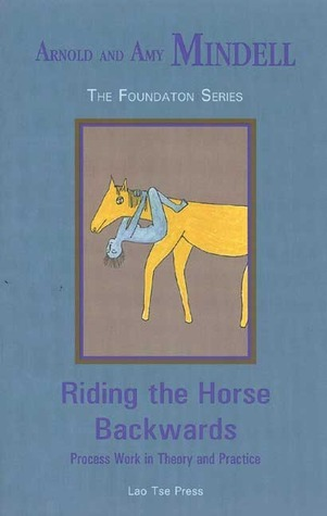 Riding the Horse Backwards: Process Work in Theory and Practice  by  Arnold Mindell