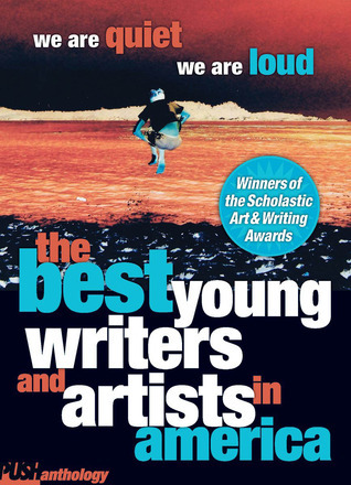 We Are Quiet, We Are Loud: The Best Young Writers and Artists In America  by  David Levithan