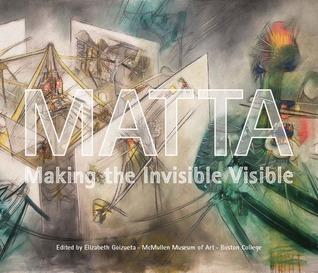 Matta: Making the Invisible Visible  by  Elizabeth T. Goizueta
