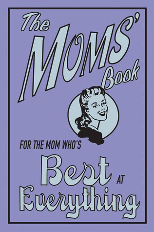 The Moms Book: For the Mom Whos Best at Everything  by  Alison Maloney