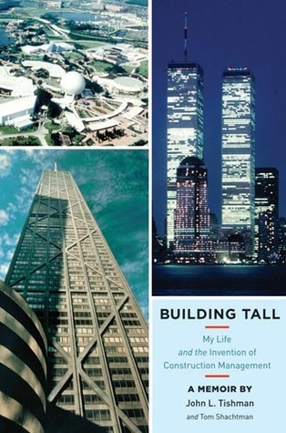 Building Tall: My Life and the Invention of Construction Management  by  John L. Tishman