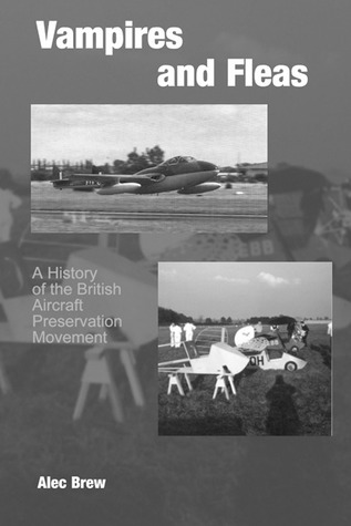 Vampires and Fleas: A History of the British Aircraft Preservation Movement Alec Brew