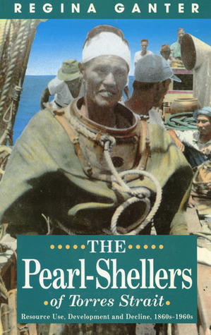 The Pearl-Shellers of Torres Strait: Resource, Development and Decline 1860s–1960s  by  Regina Ganter