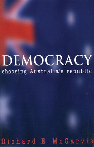 Democracy: Choosing Australias Republic Richard E. McGarvie
