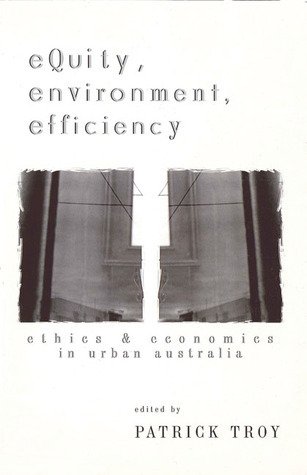Equity, Environment, Efficiency: Ethics and Economics in Urban Australia  by  Patrick Troy