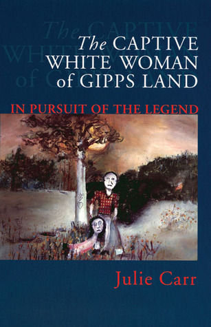 The Captive White Woman of Gipps Land: In Pursuit of the Legend Julie Carr