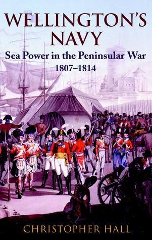 Wellingtons Navy: Sea Power and the Peninsular War 1807-1814 Christopher D. Hall