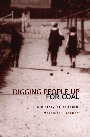 Digging People Up for Coal: A History of Yallourn Meredith  Fletcher
