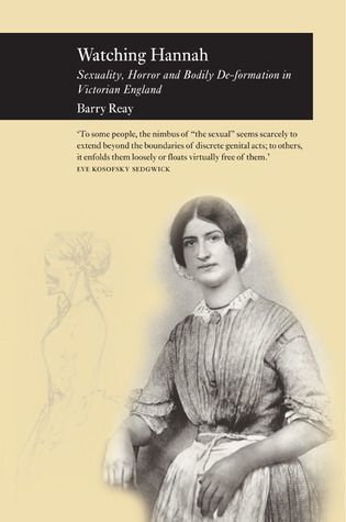 Watching Hannah: Sex, Horror and Bodily De-Formation in Victorian England  by  Barry Reay