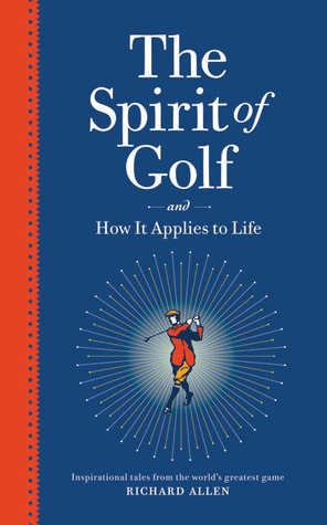 The Spirit of Golf and How It Applies to Life: Inspirational Tales from the Worlds Greatest Game Richard   Allen