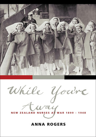 While Youre Away: New Zealand Nurses at War 1899–1948 Anna Rogers