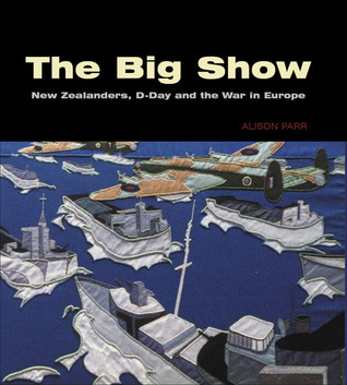 The Big Show: New Zealanders, D-Day and the War in Europe Alison Parr