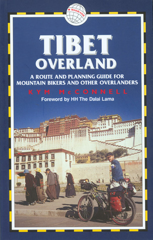 Tibet Overland: A Route and Planning Guide for Mountain Bikers andOther Overlanders Kym McConnell