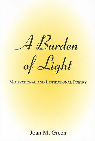 A Burden of Light: Motivational and Inspirational Poetry Joan M. Green